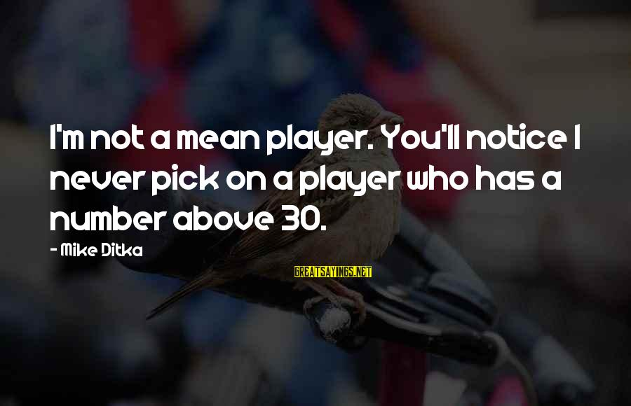 Ditka Sayings By Mike Ditka: I'm not a mean player. You'll notice I never pick on a player who has