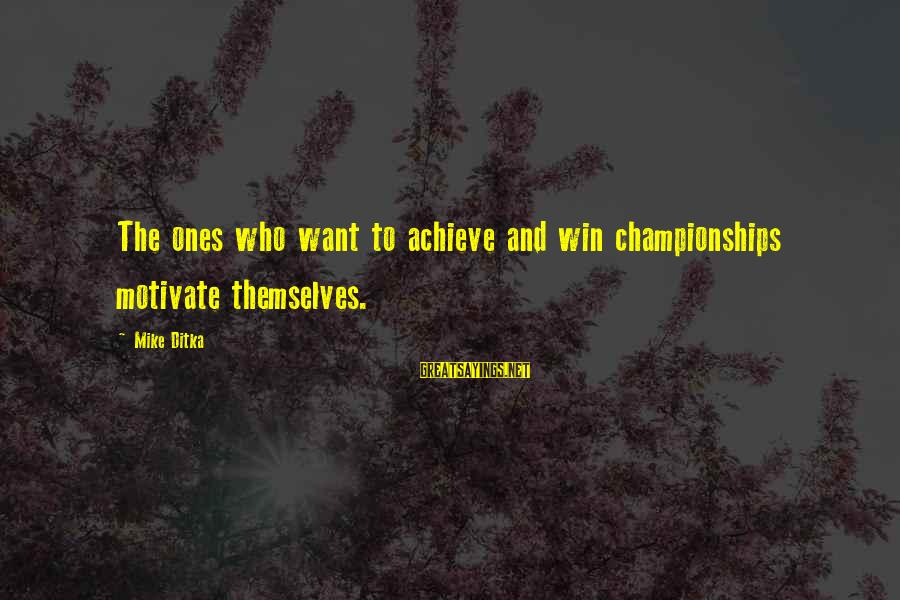 Ditka Sayings By Mike Ditka: The ones who want to achieve and win championships motivate themselves.