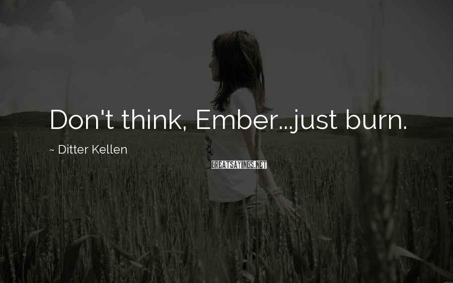 Ditter Kellen Sayings: Don't think, Ember...just burn.