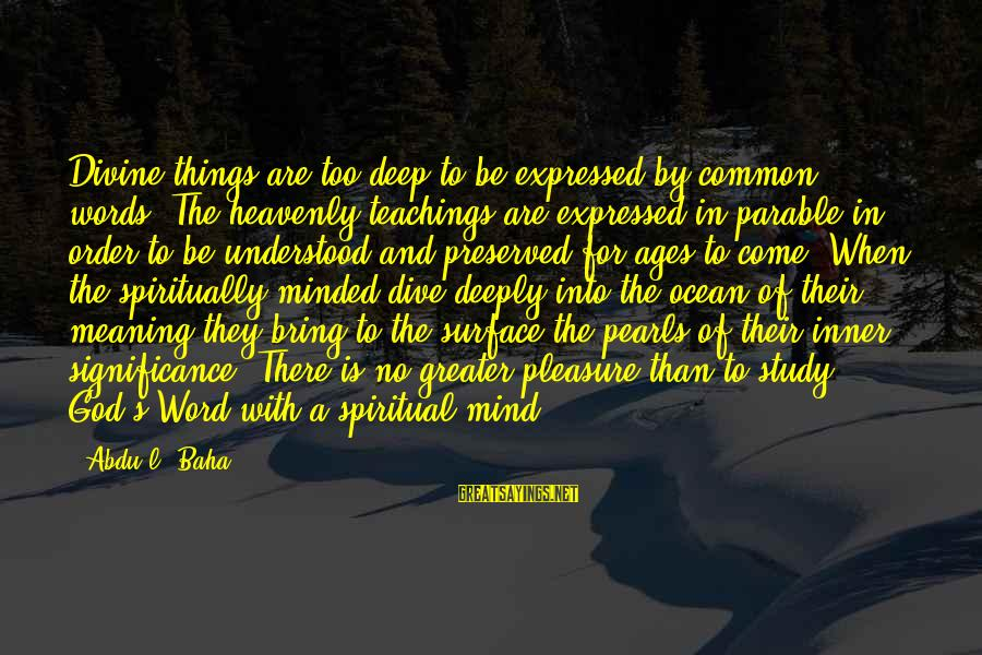 Dive Too Deep Sayings By Abdu'l- Baha: Divine things are too deep to be expressed by common words. The heavenly teachings are