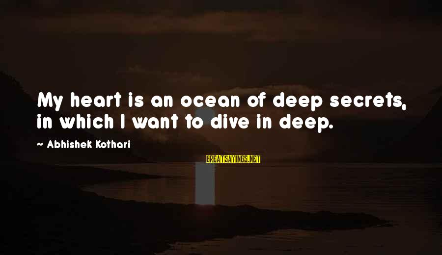 Dive Too Deep Sayings By Abhishek Kothari: My heart is an ocean of deep secrets, in which I want to dive in