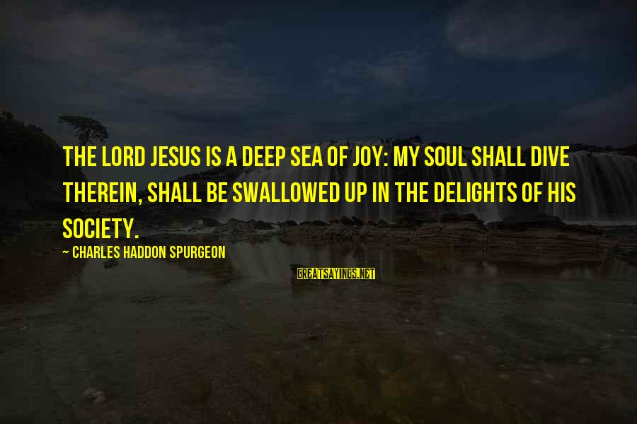 Dive Too Deep Sayings By Charles Haddon Spurgeon: The Lord Jesus is a deep sea of joy: my soul shall dive therein, shall
