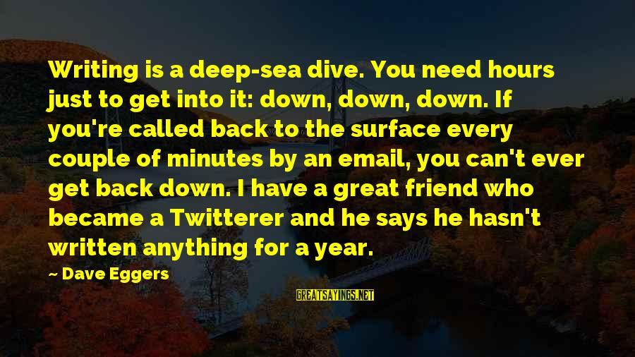 Dive Too Deep Sayings By Dave Eggers: Writing is a deep-sea dive. You need hours just to get into it: down, down,