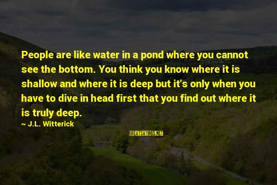 Dive Too Deep Sayings By J.L. Witterick: People are like water in a pond where you cannot see the bottom. You think