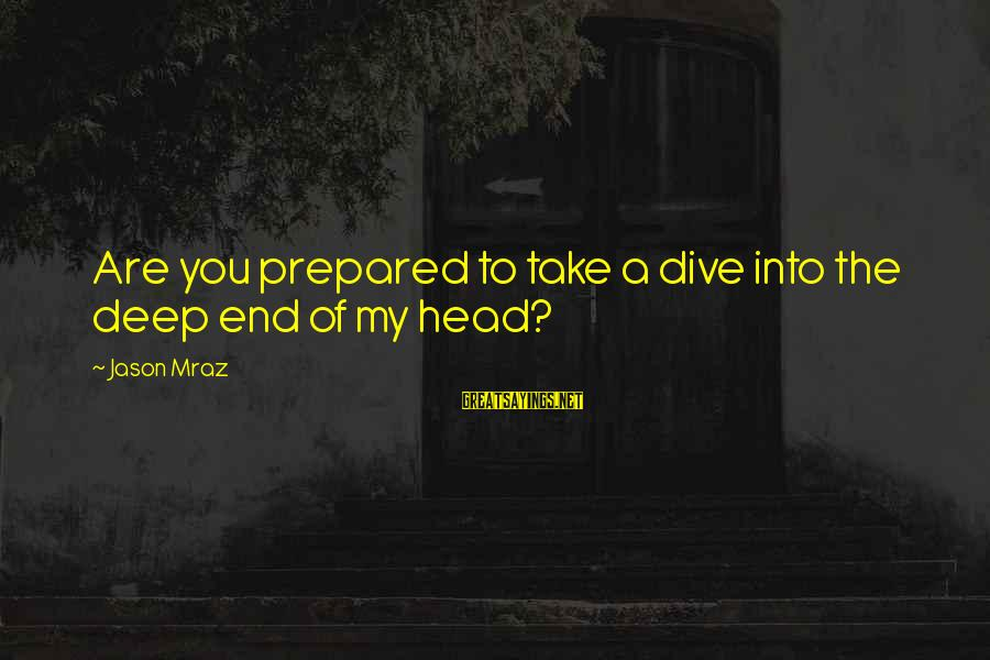 Dive Too Deep Sayings By Jason Mraz: Are you prepared to take a dive into the deep end of my head?