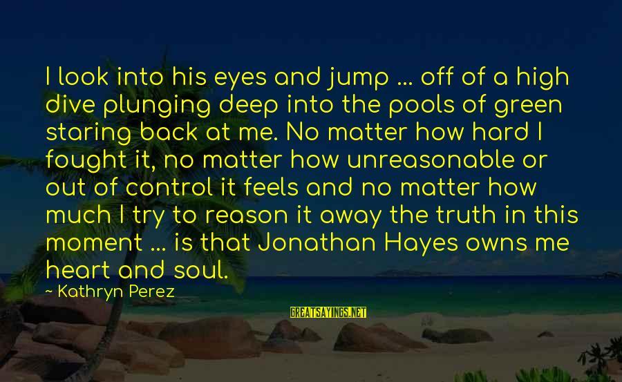 Dive Too Deep Sayings By Kathryn Perez: I look into his eyes and jump ... off of a high dive plunging deep
