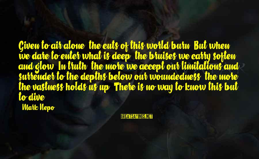 Dive Too Deep Sayings By Mark Nepo: Given to air alone, the cuts of this world burn. But when we dare to