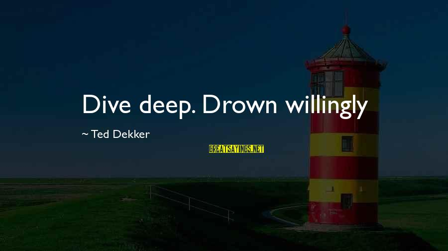 Dive Too Deep Sayings By Ted Dekker: Dive deep. Drown willingly
