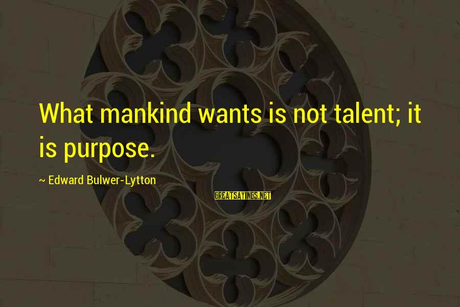 Divergent Movie Sayings By Edward Bulwer-Lytton: What mankind wants is not talent; it is purpose.