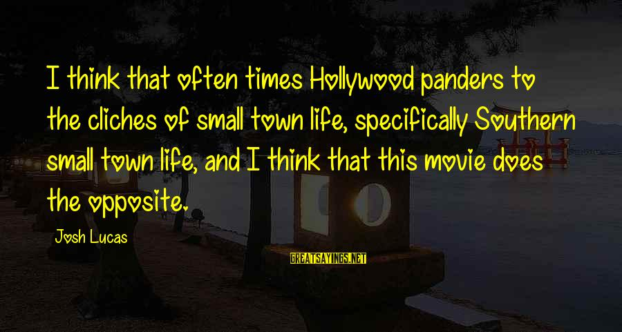 Divergent Movie Sayings By Josh Lucas: I think that often times Hollywood panders to the cliches of small town life, specifically