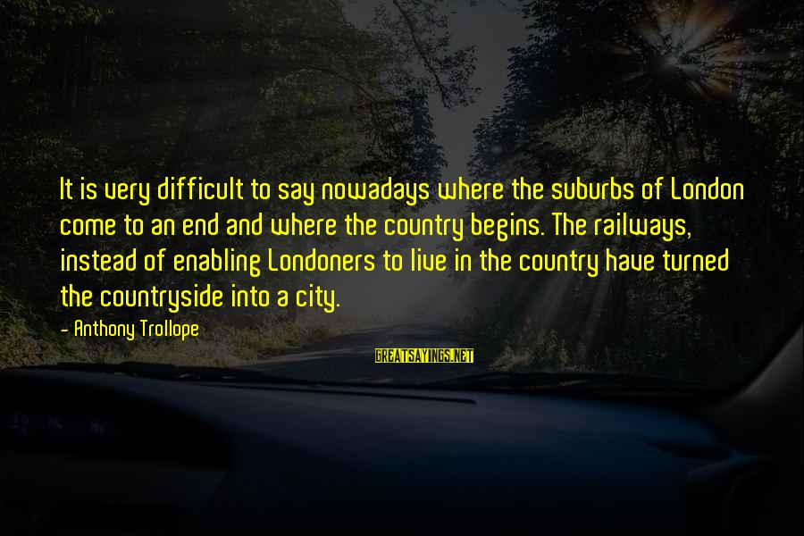 Diversity At Workplace Sayings By Anthony Trollope: It is very difficult to say nowadays where the suburbs of London come to an