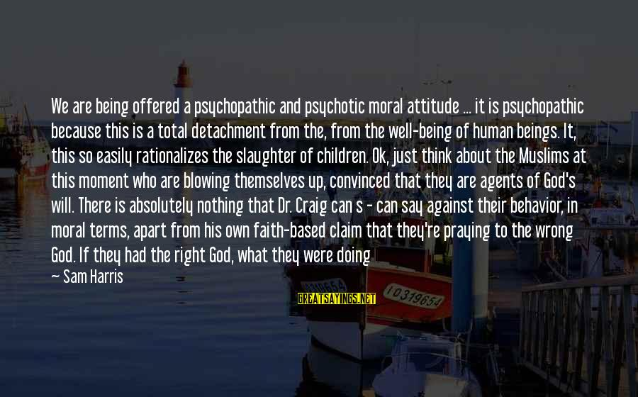 Divine Command Theory Sayings By Sam Harris: We are being offered a psychopathic and psychotic moral attitude ... it is psychopathic because