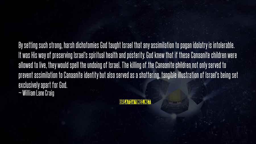 Divine Command Theory Sayings By William Lane Craig: By setting such strong, harsh dichotomies God taught Israel that any assimilation to pagan idolatry