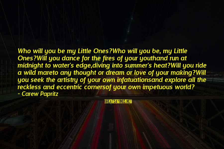 Diving Into Love Sayings By Carew Papritz: Who will you be my Little Ones?Who will you be, my Little Ones?Will you dance