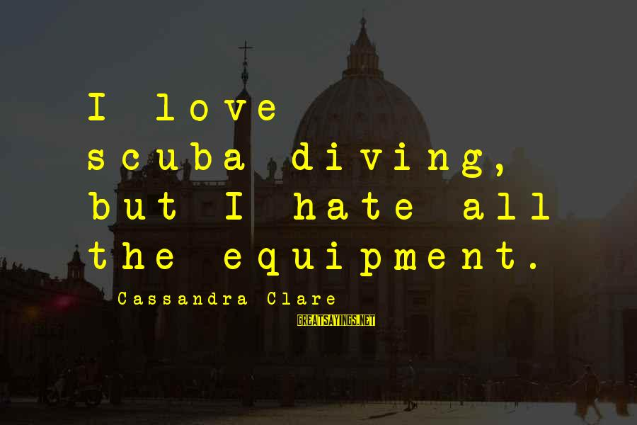 Diving Into Love Sayings By Cassandra Clare: I love scuba-diving, but I hate all the equipment.