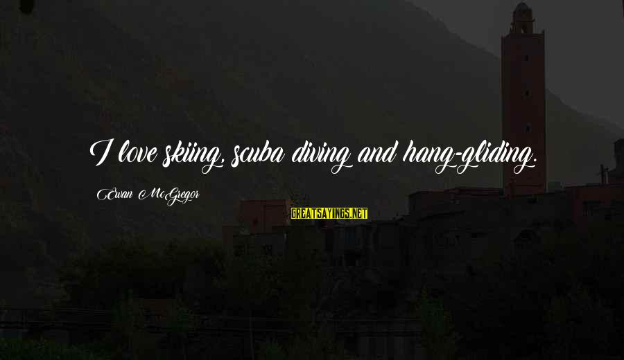 Diving Into Love Sayings By Ewan McGregor: I love skiing, scuba diving and hang-gliding.