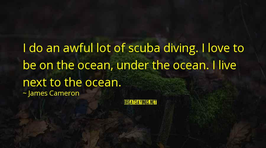 Diving Into Love Sayings By James Cameron: I do an awful lot of scuba diving. I love to be on the ocean,