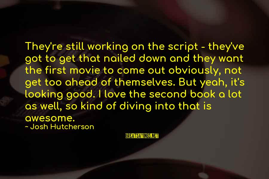 Diving Into Love Sayings By Josh Hutcherson: They're still working on the script - they've got to get that nailed down and