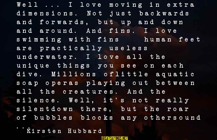 Diving Into Love Sayings By Kirsten Hubbard: Well ... I love moving in extra dimensions. Not just backwards and forwards, but up