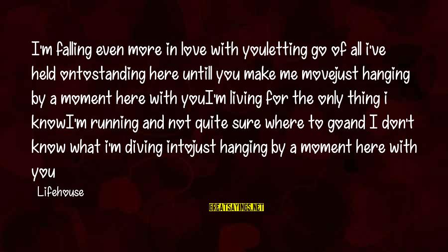 Diving Into Love Sayings By Lifehouse: I'm falling even more in love with youletting go of all i've held ontostanding here