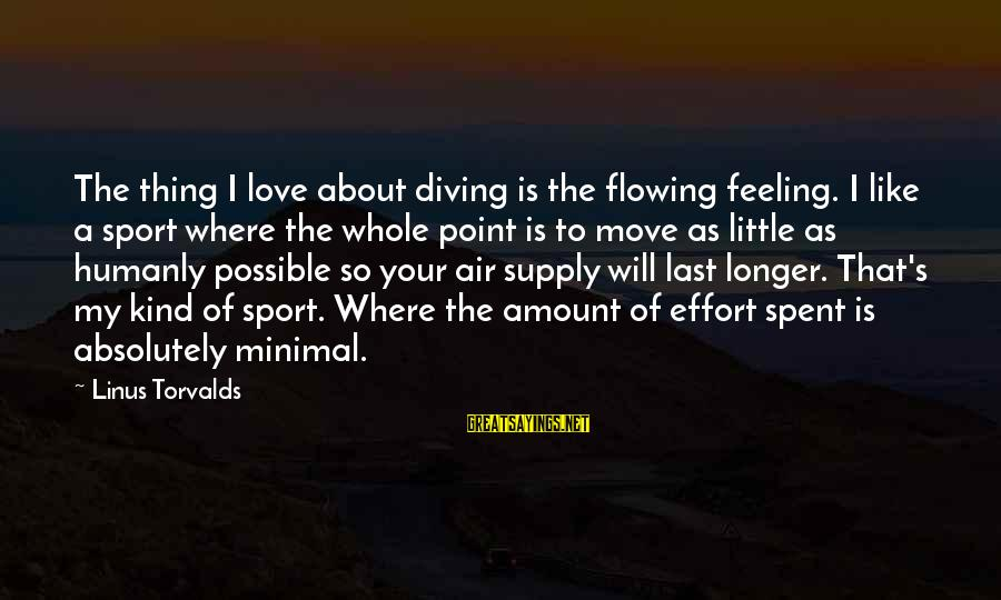 Diving Into Love Sayings By Linus Torvalds: The thing I love about diving is the flowing feeling. I like a sport where