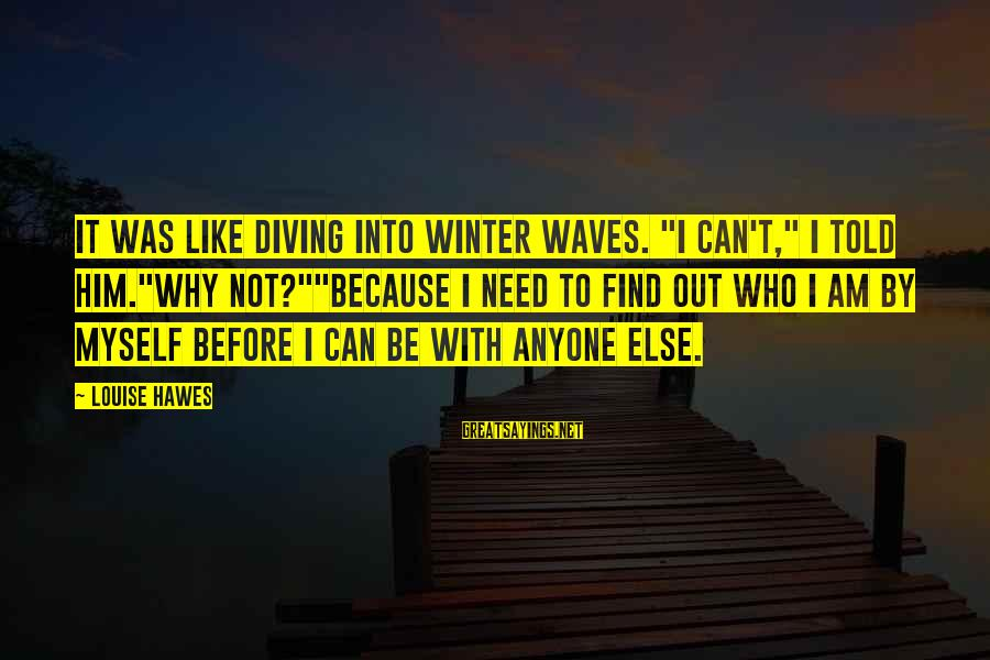 """Diving Into Love Sayings By Louise Hawes: It was like diving into winter waves. """"I can't,"""" I told him.""""Why not?""""""""Because I need"""
