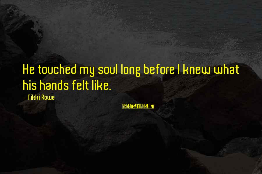 Diving Into Love Sayings By Nikki Rowe: He touched my soul long before I knew what his hands felt like.