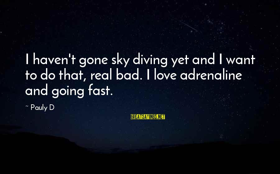 Diving Into Love Sayings By Pauly D: I haven't gone sky diving yet and I want to do that, real bad. I