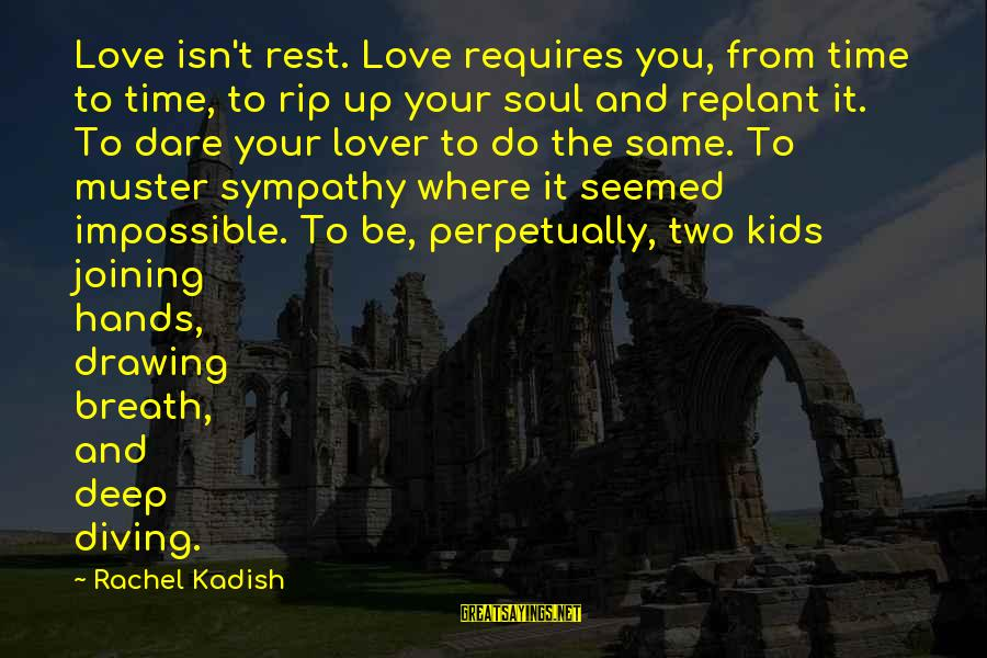 Diving Into Love Sayings By Rachel Kadish: Love isn't rest. Love requires you, from time to time, to rip up your soul