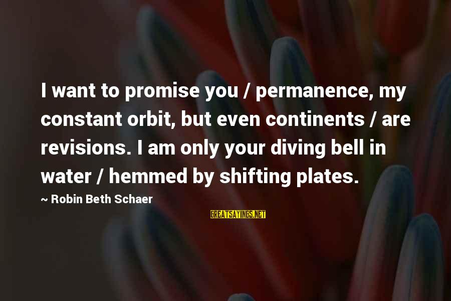 Diving Into Love Sayings By Robin Beth Schaer: I want to promise you / permanence, my constant orbit, but even continents / are