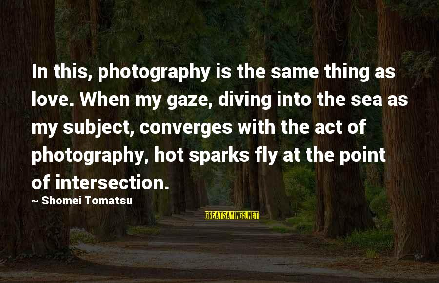 Diving Into Love Sayings By Shomei Tomatsu: In this, photography is the same thing as love. When my gaze, diving into the
