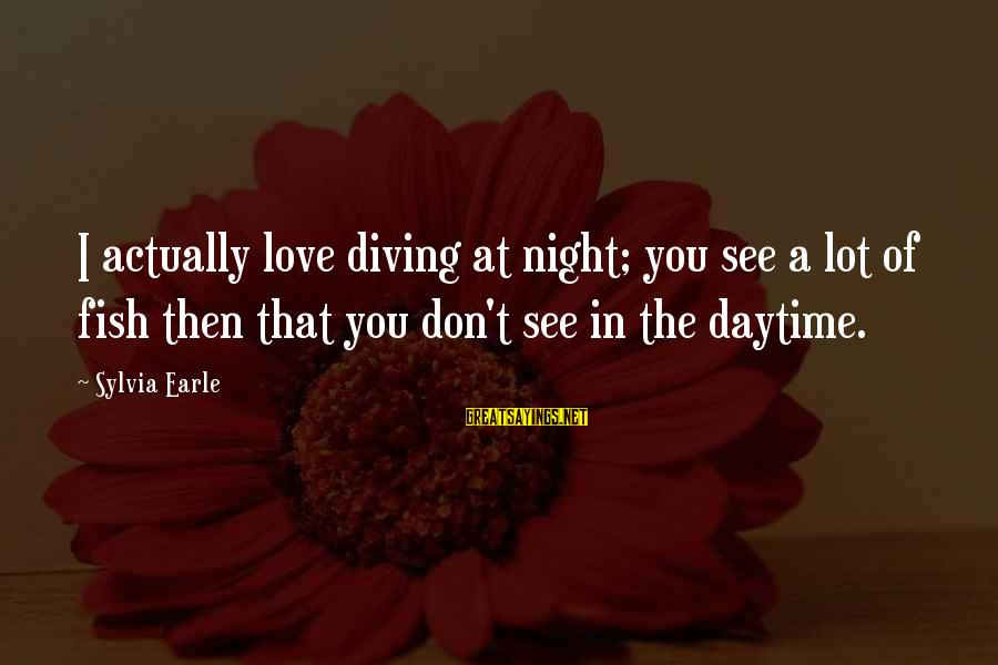 Diving Into Love Sayings By Sylvia Earle: I actually love diving at night; you see a lot of fish then that you