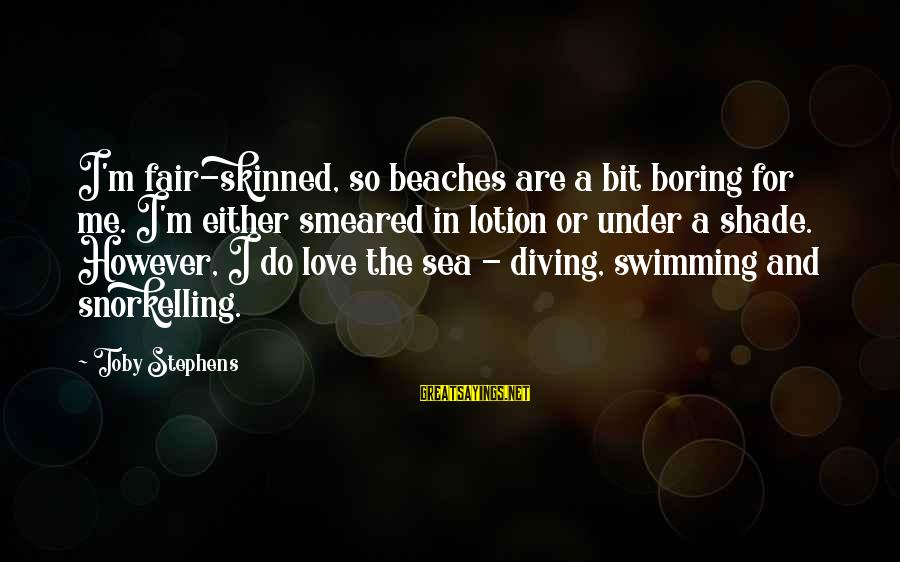 Diving Into Love Sayings By Toby Stephens: I'm fair-skinned, so beaches are a bit boring for me. I'm either smeared in lotion