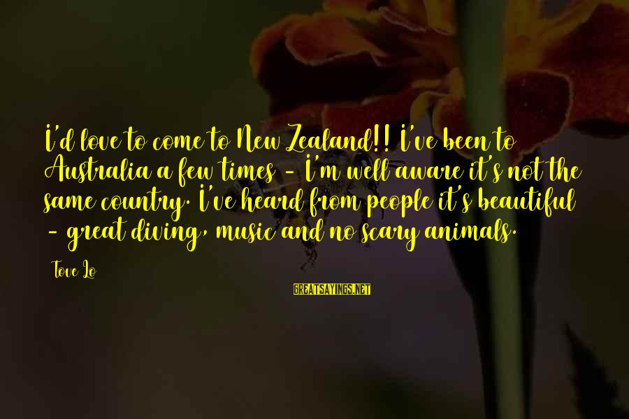 Diving Into Love Sayings By Tove Lo: I'd love to come to New Zealand!! I've been to Australia a few times -