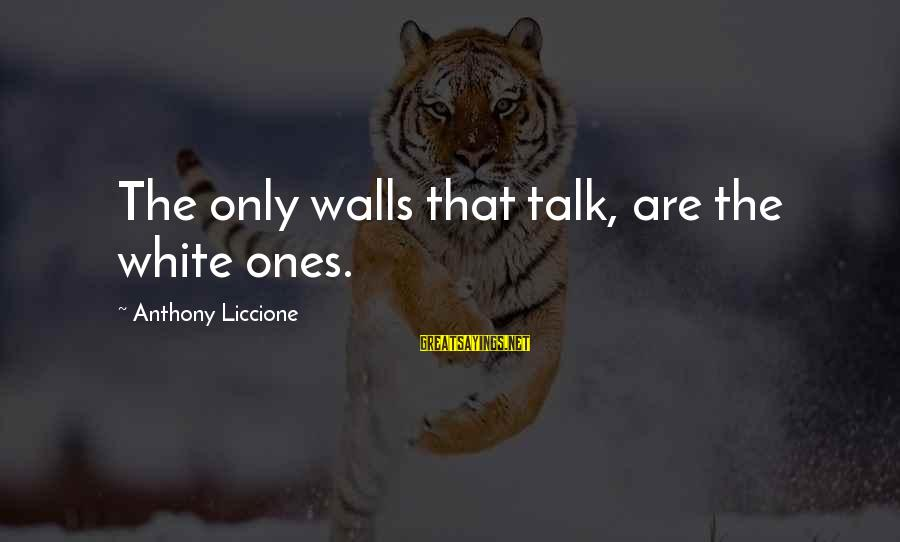 Dixie Chicks Sayings By Anthony Liccione: The only walls that talk, are the white ones.