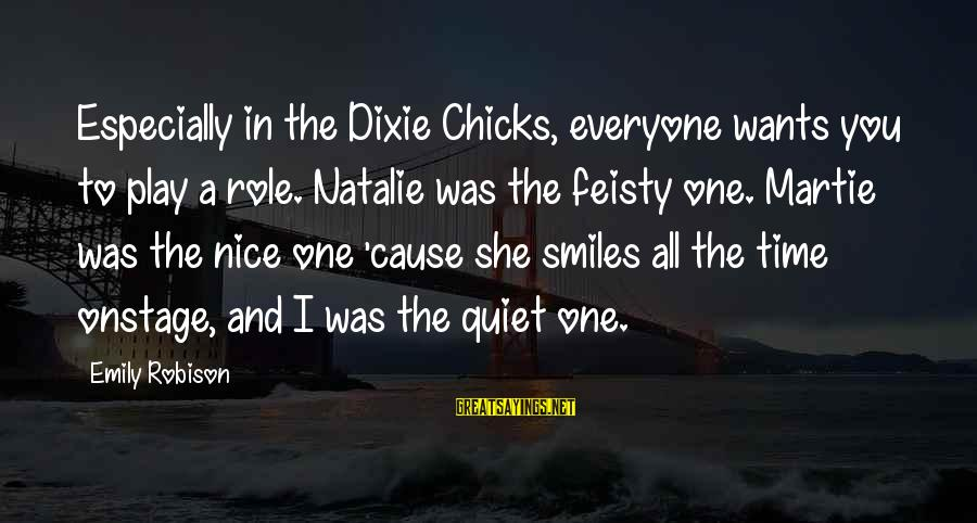 Dixie Chicks Sayings By Emily Robison: Especially in the Dixie Chicks, everyone wants you to play a role. Natalie was the