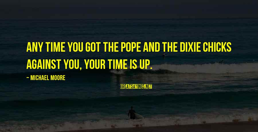 Dixie Chicks Sayings By Michael Moore: Any time you got the Pope and the Dixie Chicks against you, your time is