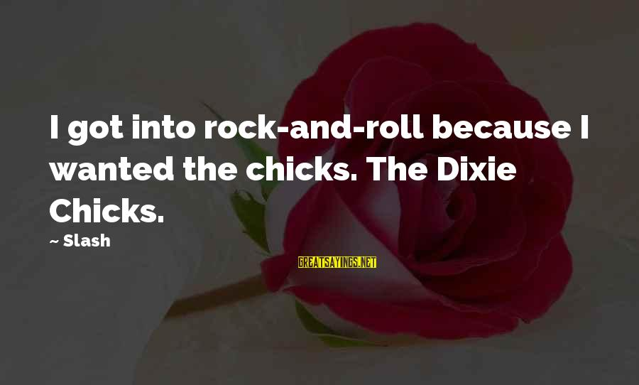 Dixie Chicks Sayings By Slash: I got into rock-and-roll because I wanted the chicks. The Dixie Chicks.