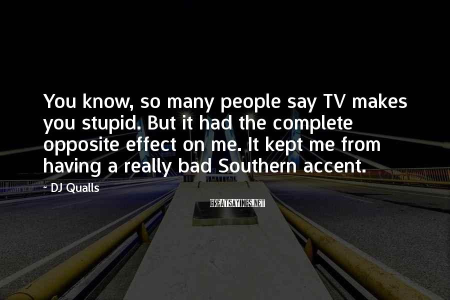 DJ Qualls Sayings: You know, so many people say TV makes you stupid. But it had the complete