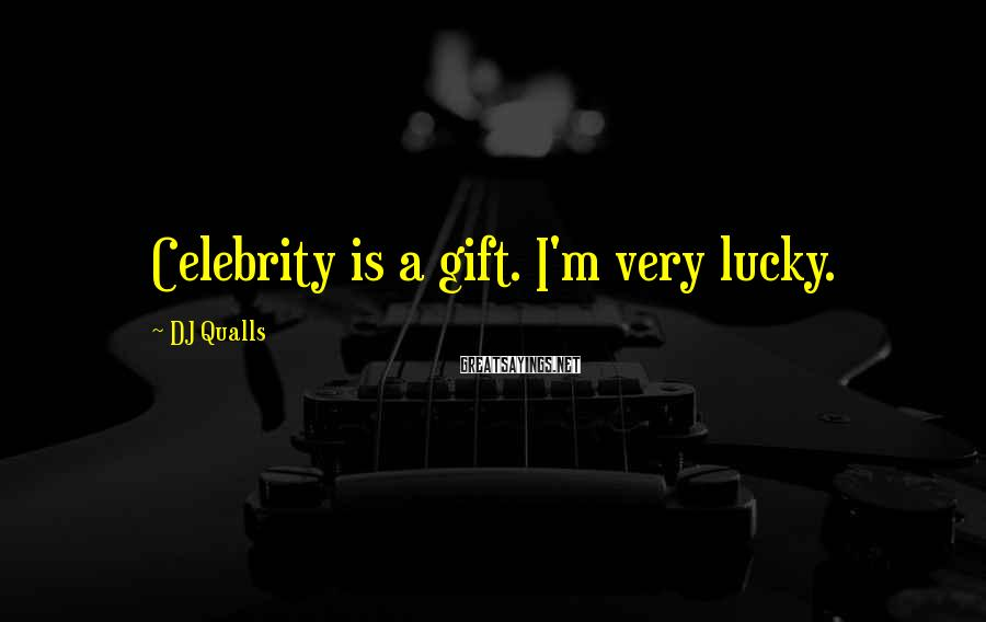 DJ Qualls Sayings: Celebrity is a gift. I'm very lucky.