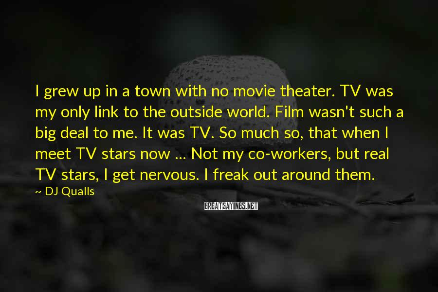 DJ Qualls Sayings: I grew up in a town with no movie theater. TV was my only link