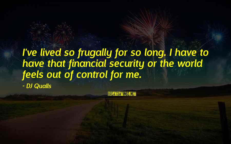 Dj Qualls Sayings By DJ Qualls: I've lived so frugally for so long. I have to have that financial security or