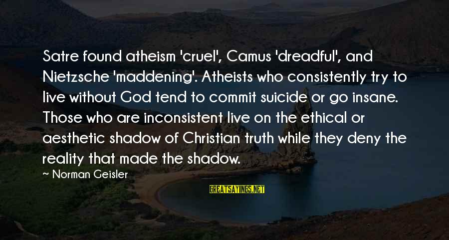 Dj Qualls Sayings By Norman Geisler: Satre found atheism 'cruel', Camus 'dreadful', and Nietzsche 'maddening'. Atheists who consistently try to live