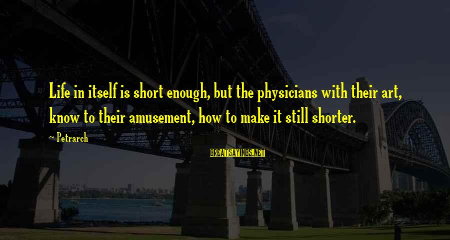Dj Qualls Sayings By Petrarch: Life in itself is short enough, but the physicians with their art, know to their