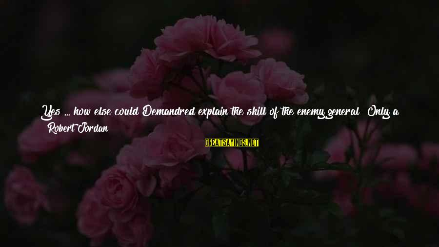Djesus Uncrossed Sayings By Robert Jordan: Yes ... how else could Demandred explain the skill of the enemy general? Only a