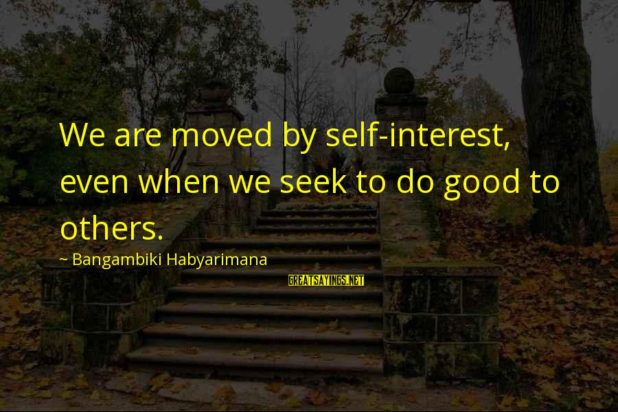 Do Good To Others Sayings By Bangambiki Habyarimana: We are moved by self-interest, even when we seek to do good to others.