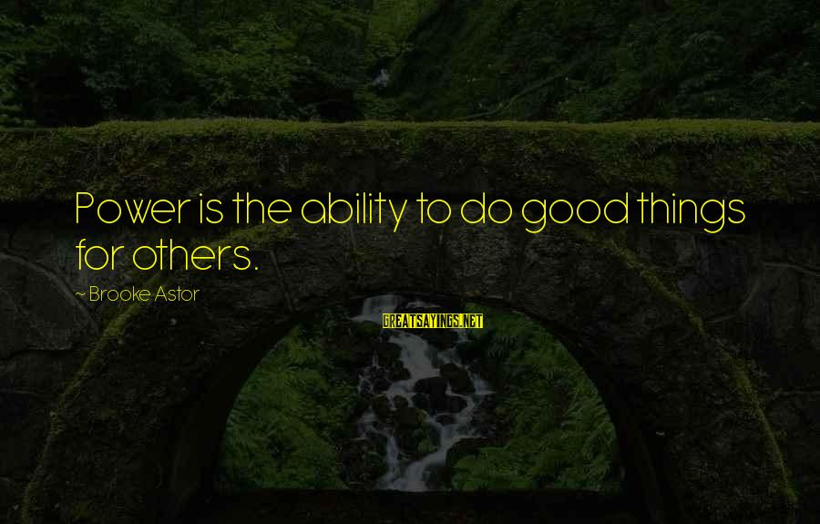 Do Good To Others Sayings By Brooke Astor: Power is the ability to do good things for others.