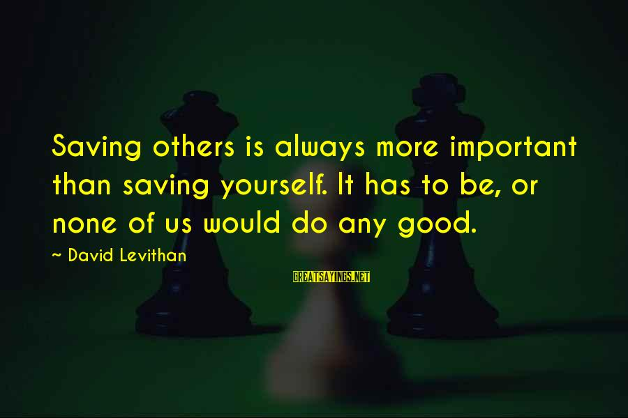 Do Good To Others Sayings By David Levithan: Saving others is always more important than saving yourself. It has to be, or none