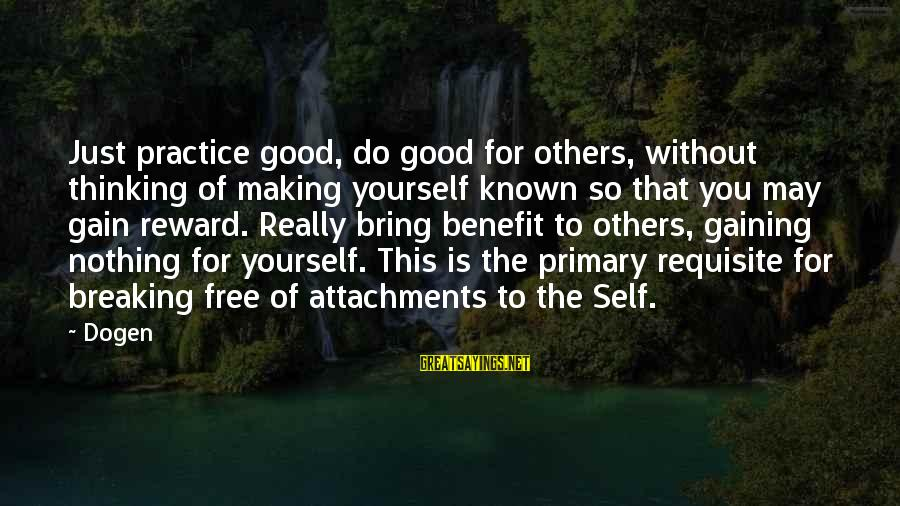 Do Good To Others Sayings By Dogen: Just practice good, do good for others, without thinking of making yourself known so that