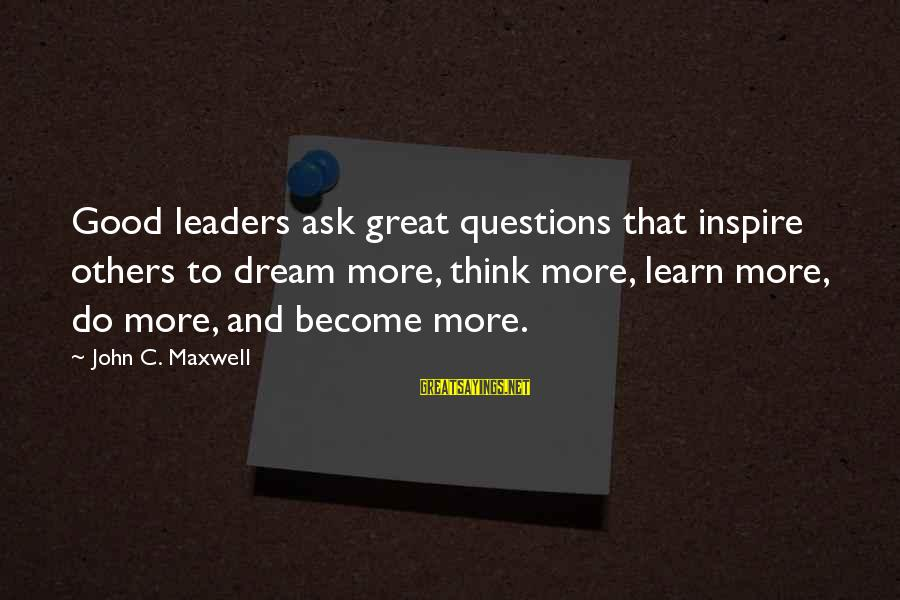Do Good To Others Sayings By John C. Maxwell: Good leaders ask great questions that inspire others to dream more, think more, learn more,